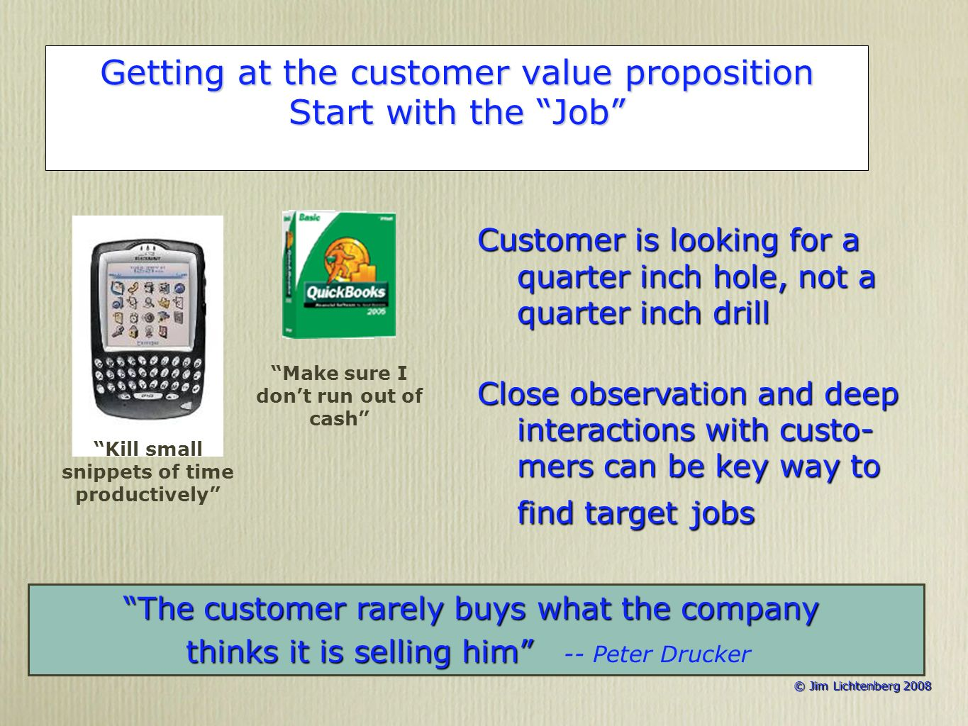 © Jim Lichtenberg 2008 © Jim Lichtenberg 2008 Getting at the customer value proposition Start with the Job Customer is looking for a quarter inch hole