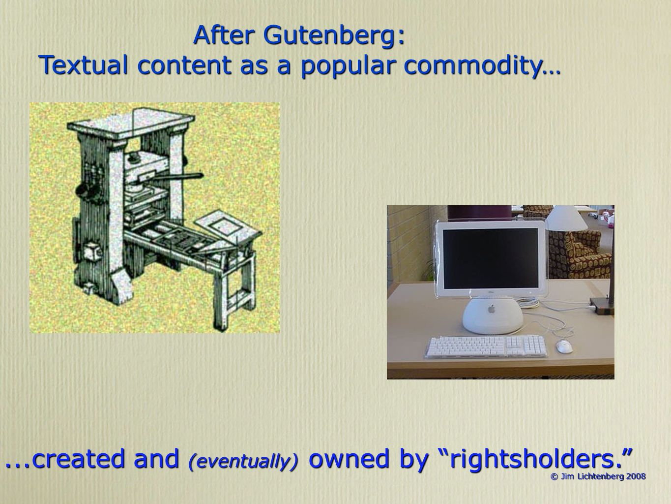 © Jim Lichtenberg 2008 © Jim Lichtenberg 2008 After Gutenberg: Textual content as a popular commodity…...created and (eventually) owned by rightsholde