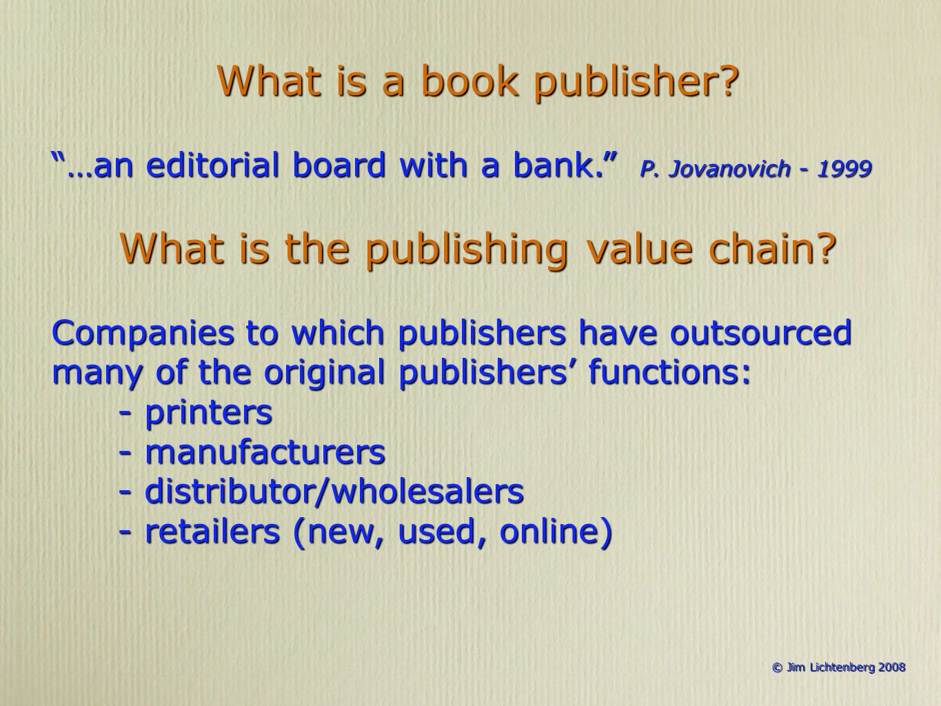 © Jim Lichtenberg 2008 © Jim Lichtenberg 2008 What is a book publisher? …an editorial board with a bank. P. Jovanovich - 1999 What is the publishing v