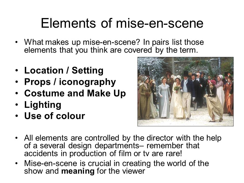 Elements of mise-en-scene What makes up mise-en-scene? In pairs list those elements that you think are covered by the term. Location / Setting Props /