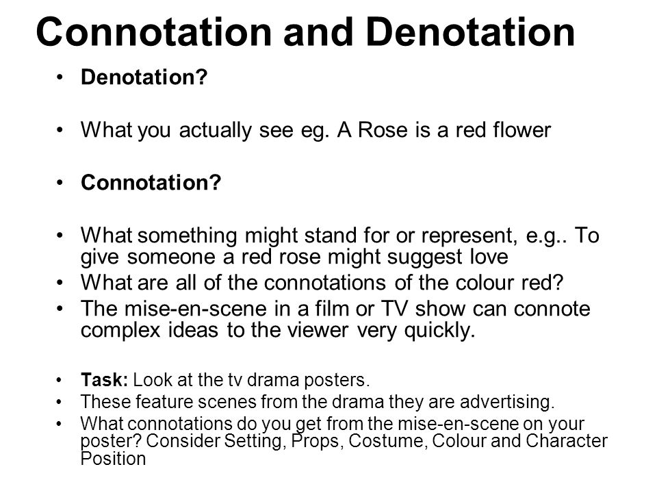 Connotation and Denotation Denotation? What you actually see eg. A Rose is a red flower Connotation? What something might stand for or represent, e.g.