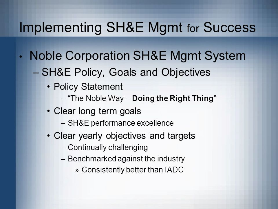 Implementing SH&E Mgmt for Success Noble Corporation SH&E Mgmt System –SH&E Policy, Goals and Objectives Policy Statement –The Noble Way – Doing the Right Thing Clear long term goals –SH&E performance excellence Clear yearly objectives and targets –Continually challenging –Benchmarked against the industry »Consistently better than IADC