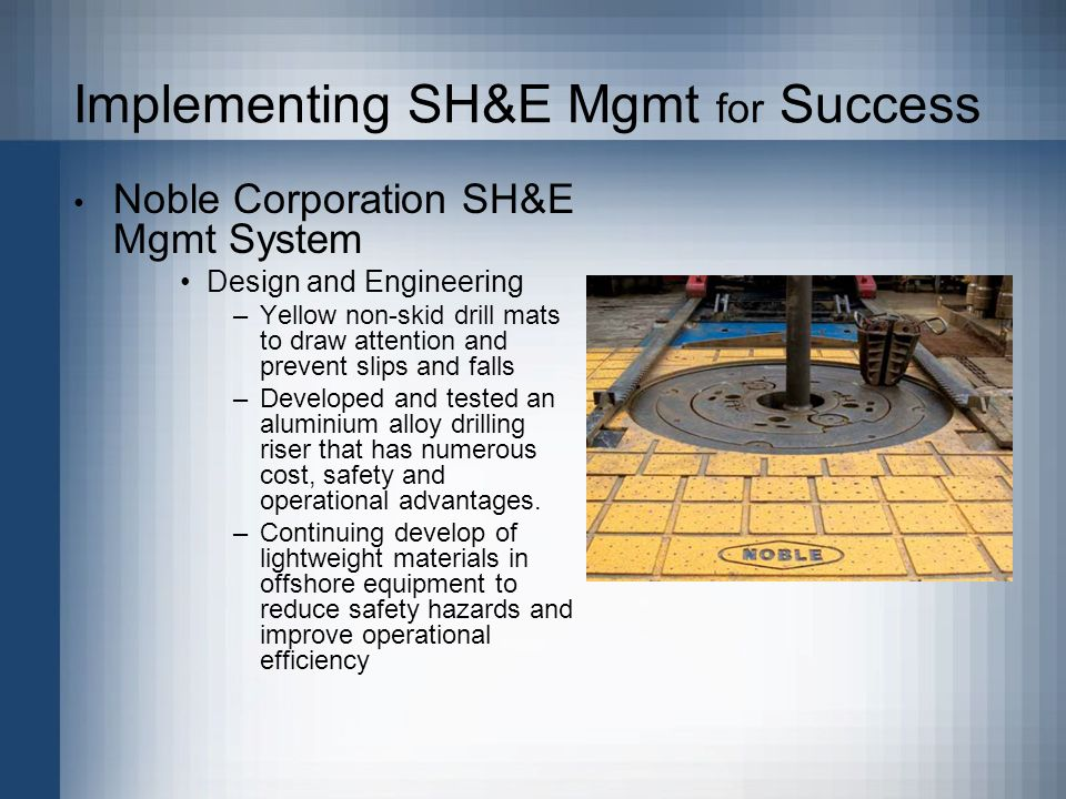 Implementing SH&E Mgmt for Success Noble Corporation SH&E Mgmt System Design and Engineering –Yellow non-skid drill mats to draw attention and prevent slips and falls –Developed and tested an aluminium alloy drilling riser that has numerous cost, safety and operational advantages.