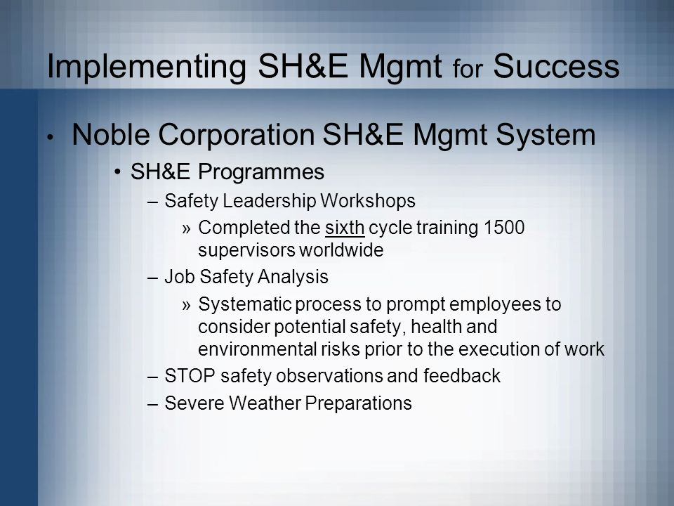 Implementing SH&E Mgmt for Success Noble Corporation SH&E Mgmt System SH&E Programmes –Safety Leadership Workshops »Completed the sixth cycle training 1500 supervisors worldwide –Job Safety Analysis »Systematic process to prompt employees to consider potential safety, health and environmental risks prior to the execution of work –STOP safety observations and feedback –Severe Weather Preparations