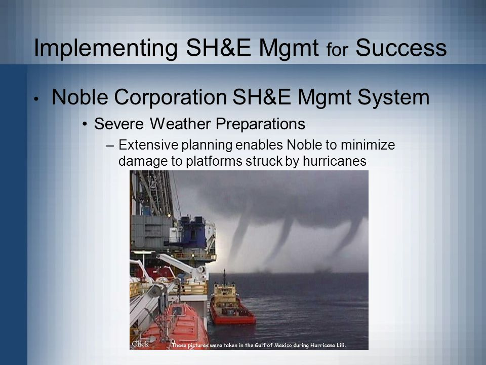 Implementing SH&E Mgmt for Success Noble Corporation SH&E Mgmt System Severe Weather Preparations –Extensive planning enables Noble to minimize damage to platforms struck by hurricanes