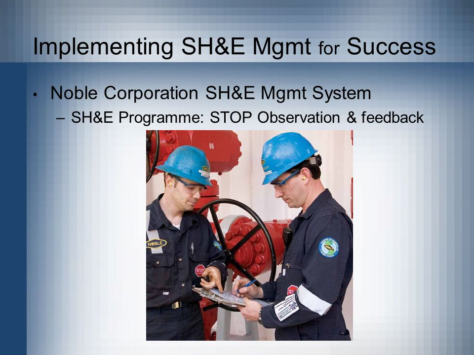 Implementing SH&E Mgmt for Success Noble Corporation SH&E Mgmt System –SH&E Programme: STOP Observation & feedback