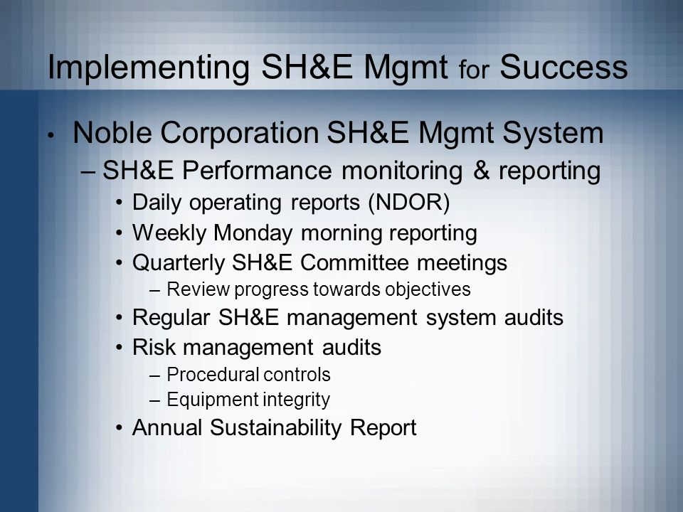 Implementing SH&E Mgmt for Success Noble Corporation SH&E Mgmt System –SH&E Performance monitoring & reporting Daily operating reports (NDOR) Weekly Monday morning reporting Quarterly SH&E Committee meetings –Review progress towards objectives Regular SH&E management system audits Risk management audits –Procedural controls –Equipment integrity Annual Sustainability Report