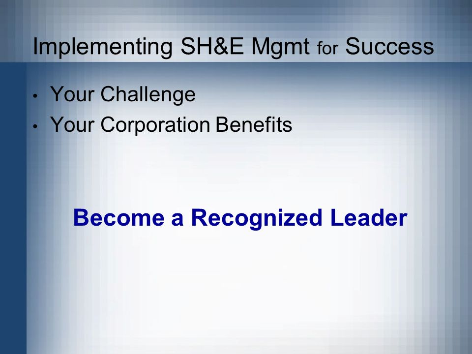 Implementing SH&E Mgmt for Success Your Challenge Your Corporation Benefits Become a Recognized Leader
