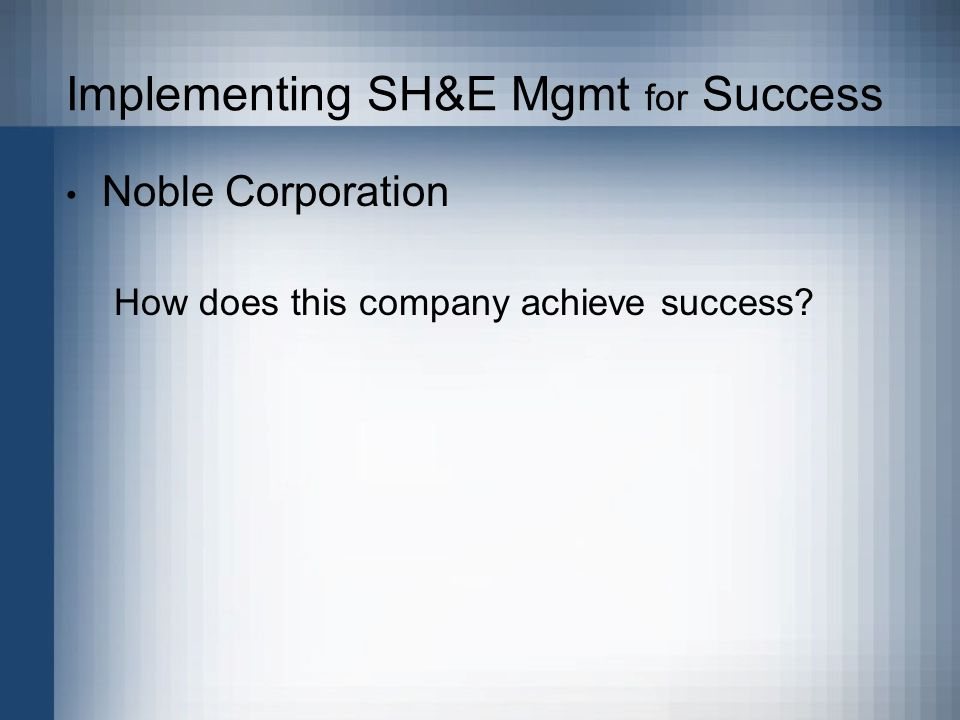 Implementing SH&E Mgmt for Success Noble Corporation How does this company achieve success