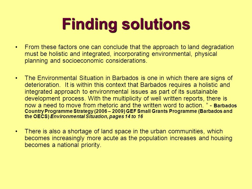 Finding solutions From these factors one can conclude that the approach to land degradation must be holistic and integrated, incorporating environmental, physical planning and socioeconomic considerations.