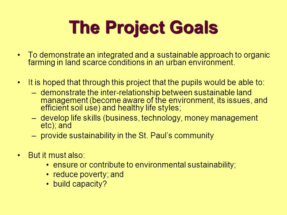 The Project Goals To demonstrate an integrated and a sustainable approach to organic farming in land scarce conditions in an urban environment.