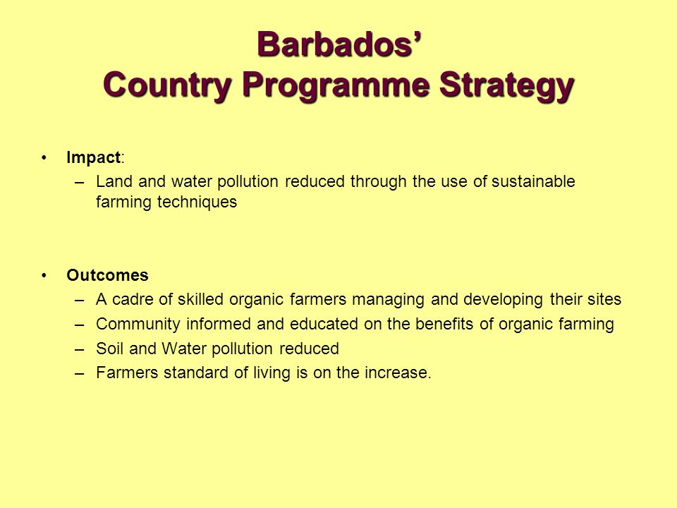 Barbados Country Programme Strategy Impact: –Land and water pollution reduced through the use of sustainable farming techniques Outcomes –A cadre of skilled organic farmers managing and developing their sites –Community informed and educated on the benefits of organic farming –Soil and Water pollution reduced –Farmers standard of living is on the increase.