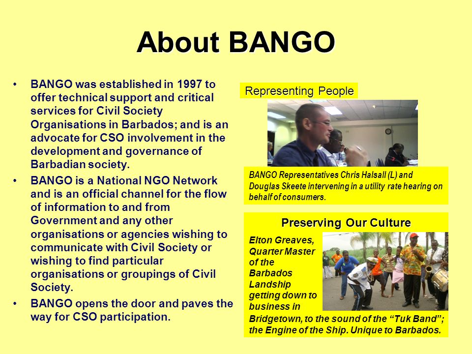 About BANGO BANGO was established in 1997 to offer technical support and critical services for Civil Society Organisations in Barbados; and is an advocate for CSO involvement in the development and governance of Barbadian society.
