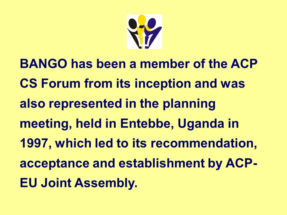BANGO has been a member of the ACP CS Forum from its inception and was also represented in the planning meeting, held in Entebbe, Uganda in 1997, which led to its recommendation, acceptance and establishment by ACP- EU Joint Assembly.