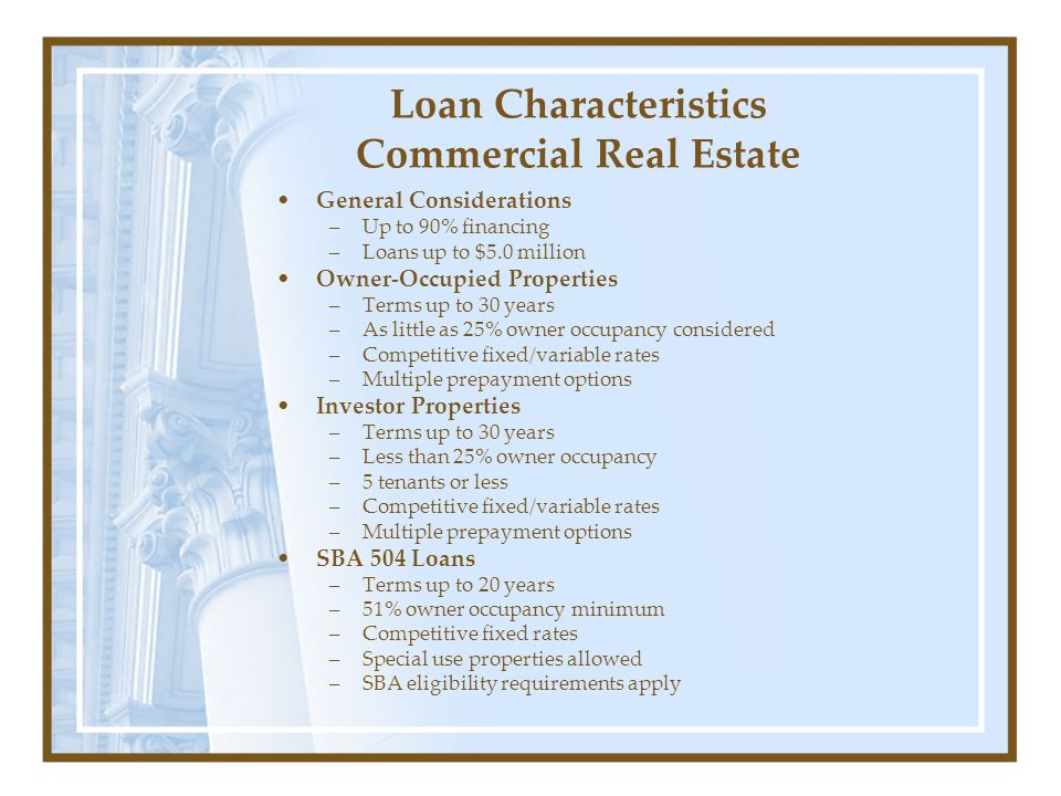 Loan Characteristics Commercial Real Estate General Considerations –Up to 90% financing –Loans up to $5.0 million Owner-Occupied Properties –Terms up to 30 years –As little as 25% owner occupancy considered –Competitive fixed/variable rates –Multiple prepayment options Investor Properties –Terms up to 30 years –Less than 25% owner occupancy –5 tenants or less –Competitive fixed/variable rates –Multiple prepayment options SBA 504 Loans –Terms up to 20 years –51% owner occupancy minimum –Competitive fixed rates –Special use properties allowed –SBA eligibility requirements apply