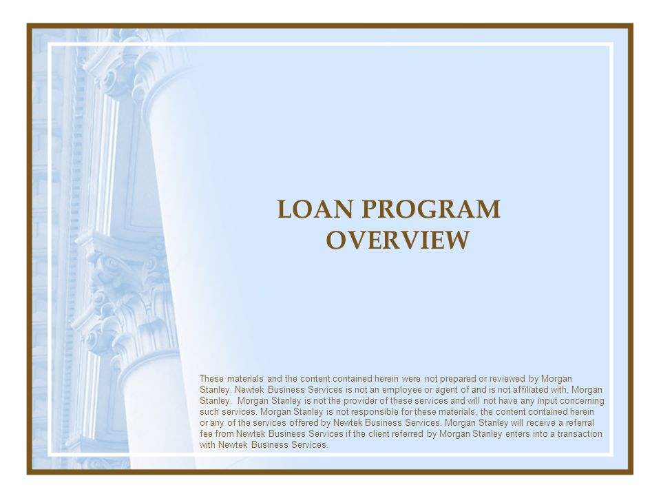 LOAN PROGRAM OVERVIEW These materials and the content contained herein were not prepared or reviewed by Morgan Stanley.