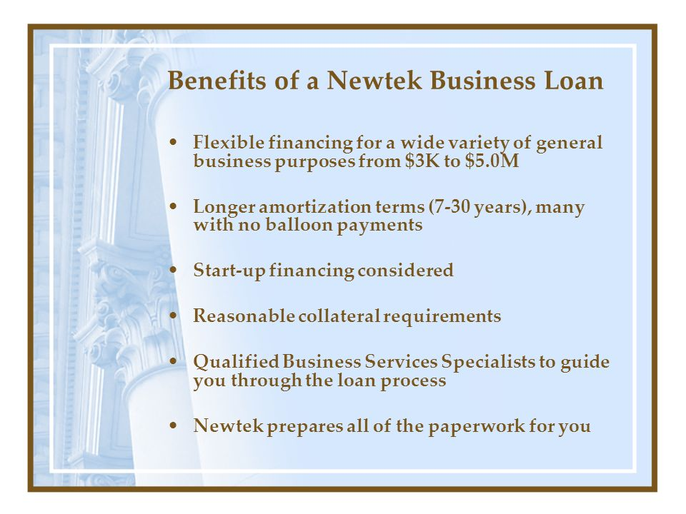 Benefits of a Newtek Business Loan Flexible financing for a wide variety of general business purposes from $3K to $5.0M Longer amortization terms (7-30 years), many with no balloon payments Start-up financing considered Reasonable collateral requirements Qualified Business Services Specialists to guide you through the loan process Newtek prepares all of the paperwork for you