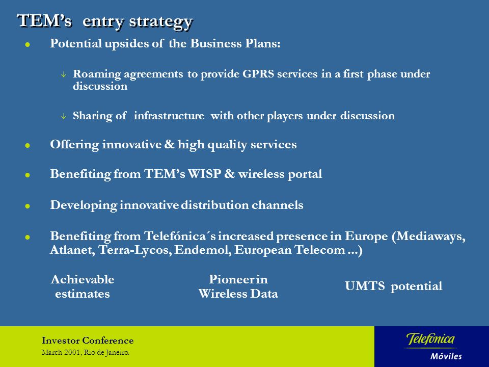 Investor Conference March 2001, Rio de Janeiro. TEMs entry strategy Achievable estimates Pioneer in Wireless Data UMTS potential l Potential upsides o