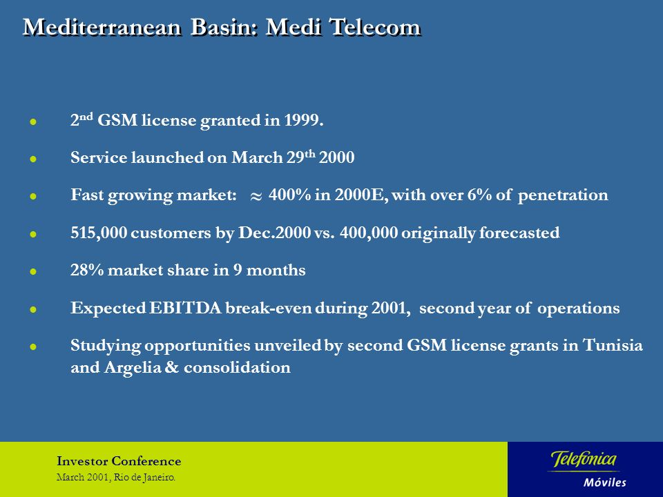 Investor Conference March 2001, Rio de Janeiro. Mediterranean Basin: Medi Telecom l 2 nd GSM license granted in 1999. l Service launched on March 29 t