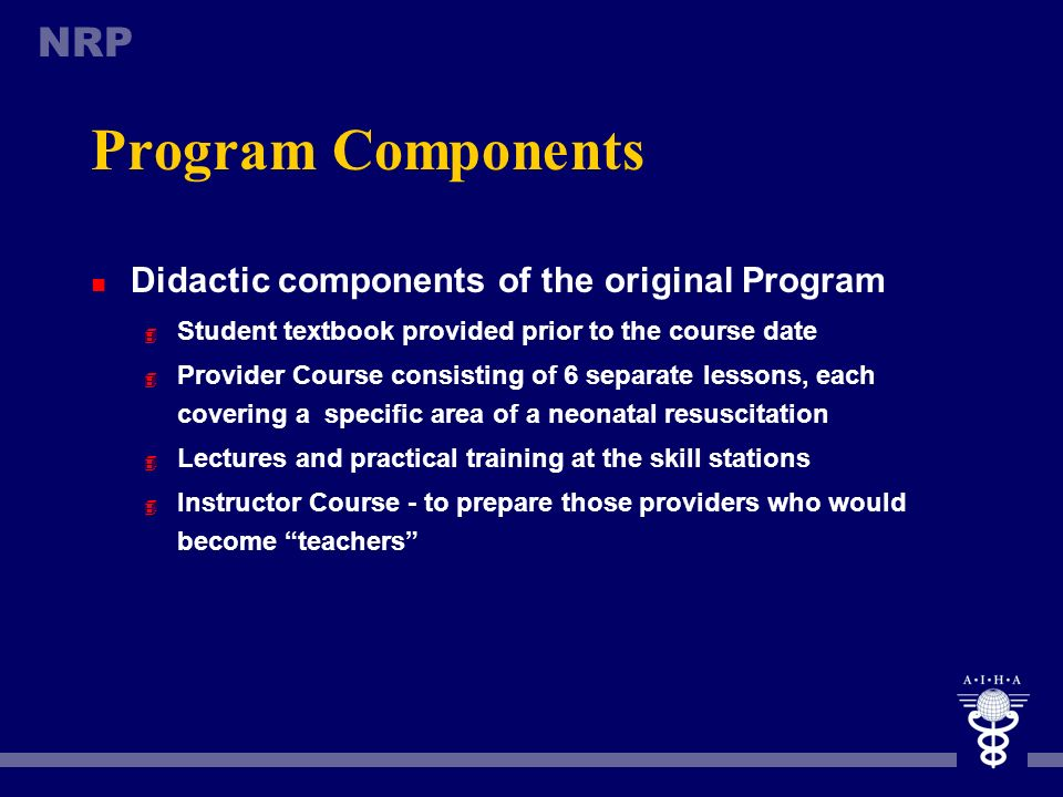 NRP Program Components n Educational resources of the original Program 4 Self-study textbook 4 Educational video 4 Approximately 300 slides 4 Skill st
