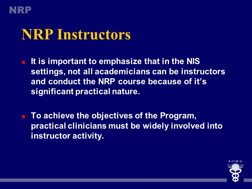 NRP NRP Instructors n To become an NRP instructor, a person must meet the following eligibility requirements: n Be a physician or nurse from critical