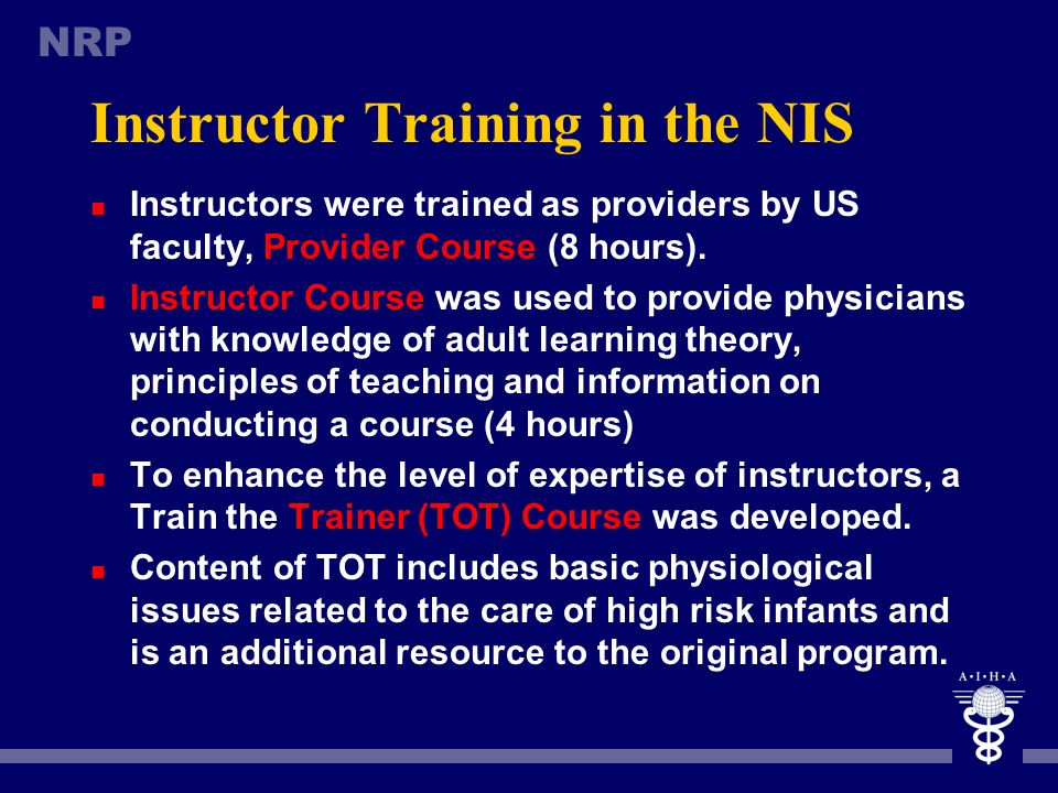 NRP NRP Instructors n It is important to emphasize that in the NIS settings, not all academicians can be instructors and conduct the NRP course becaus