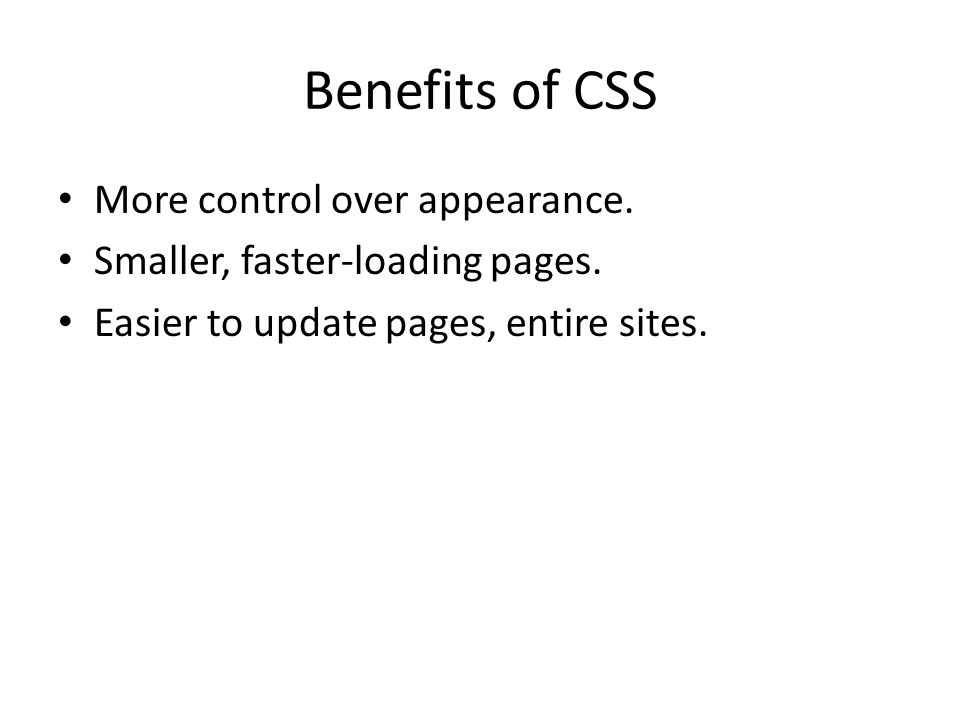Benefits of CSS More control over appearance. Smaller, faster-loading pages. Easier to update pages, entire sites.