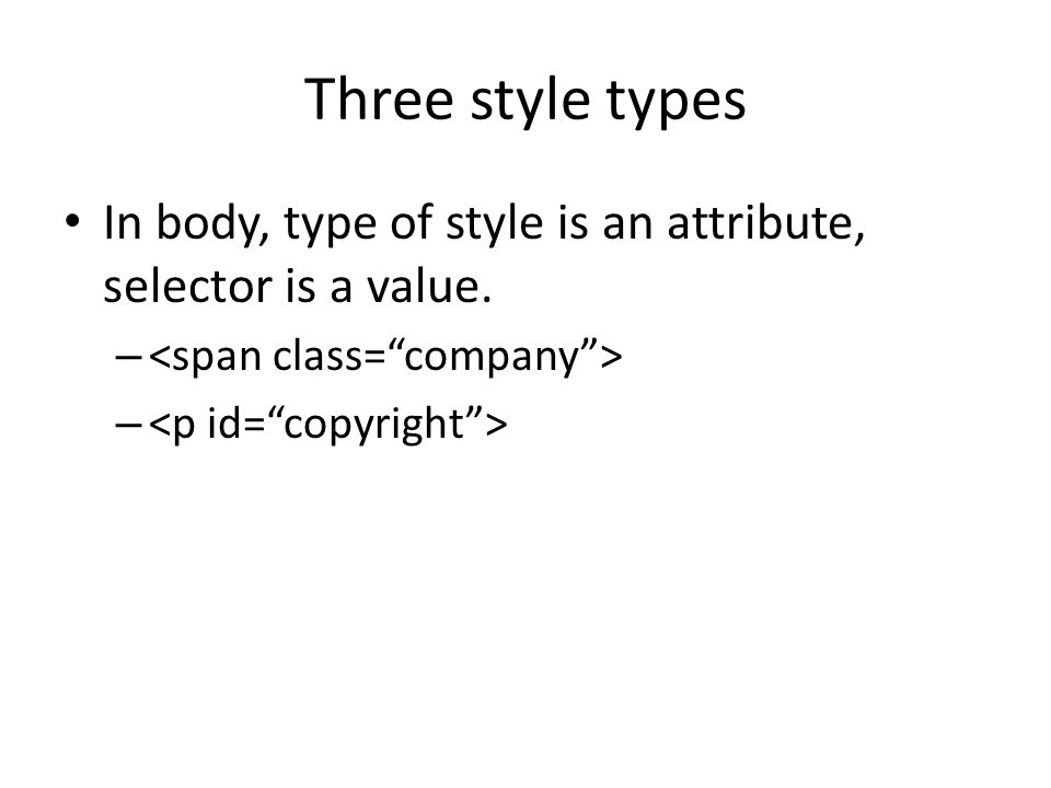Three style types In body, type of style is an attribute, selector is a value. –