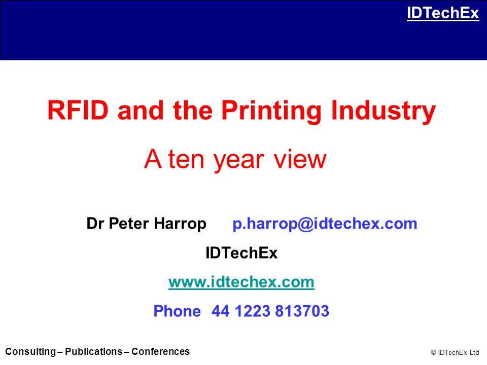 Consulting – Publications – Conferences © IDTechEx Ltd IDTechEx IDTechEx is an independent strategic analyst on RFID, smart labels, smart packaging and printed electronics.