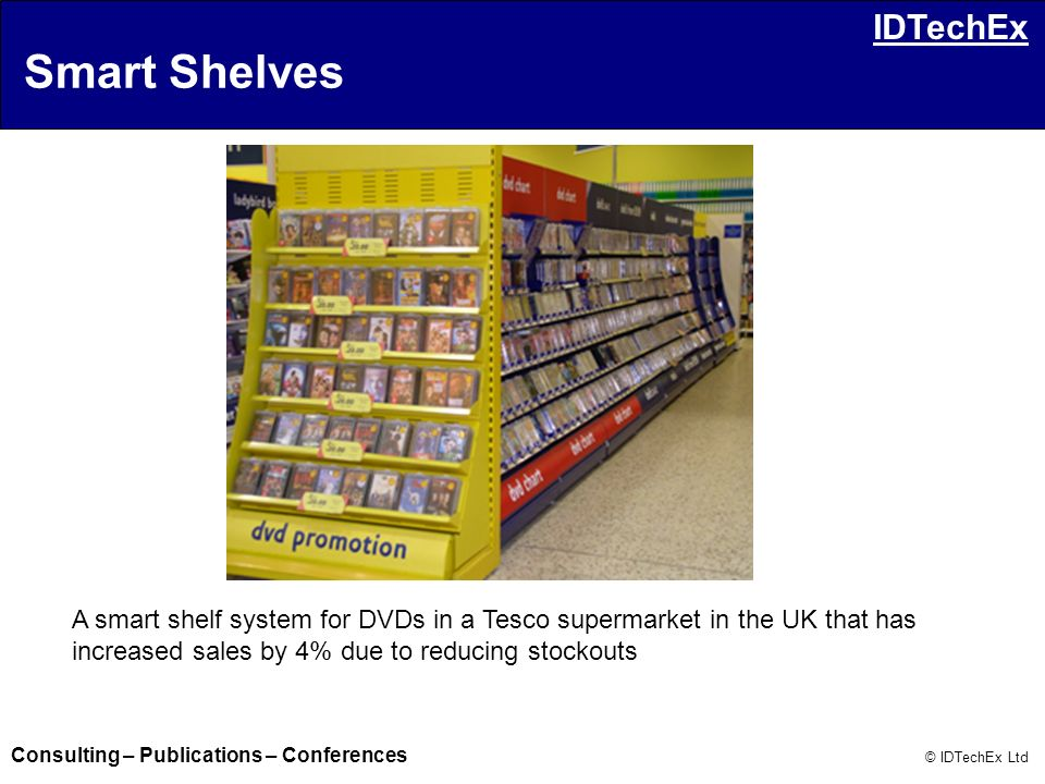 Consulting – Publications – Conferences © IDTechEx Ltd IDTechEx A smart shelf system for DVDs in a Tesco supermarket in the UK that has increased sale