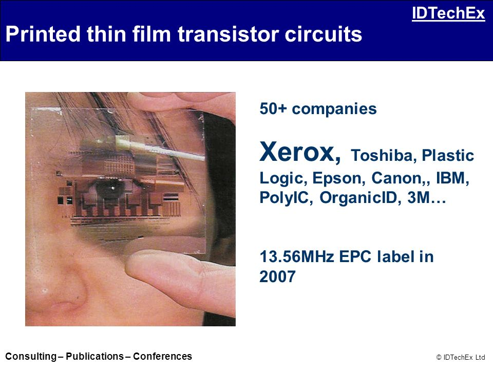 Consulting – Publications – Conferences © IDTechEx Ltd IDTechEx 50+ companies Xerox, Toshiba, Plastic Logic, Epson, Canon,, IBM, PolyIC, OrganicID, 3M