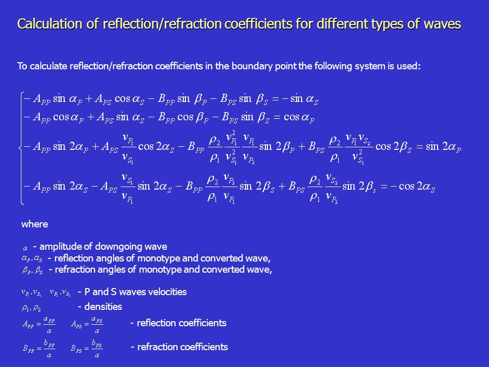 where - amplitude of downgoing wave - reflection angles of monotype and converted wave, - refraction angles of monotype and converted wave, Calculation of reflection/refraction coefficients for different types of waves To calculate reflection/refraction coefficients in the boundary point the following system is used: - reflection coefficients - refraction coefficients - P and S waves velocities - densities