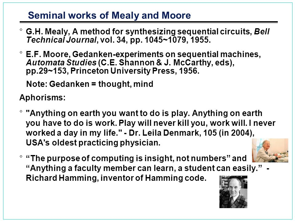 Seminal works of Mealy and Moore °G.H. Mealy, A method for synthesizing sequential circuits, Bell Technical Journal, vol. 34, pp. 1045~1079, 1955. °E.