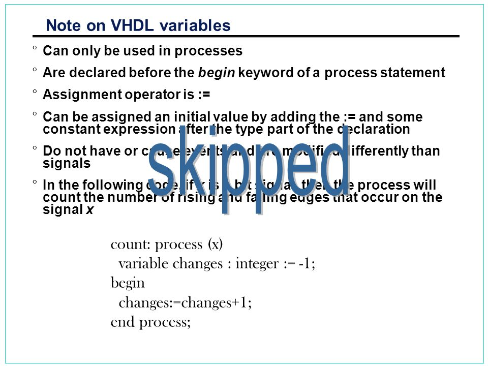 Note on VHDL variables °Can only be used in processes °Are declared before the begin keyword of a process statement °Assignment operator is := °Can be