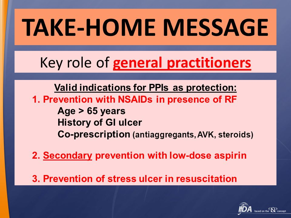 TAKE-HOME MESSAGE Key role of general practitioners Valid indications for PPIs as protection: 1.Prevention with NSAIDs in presence of RF Age > 65 year