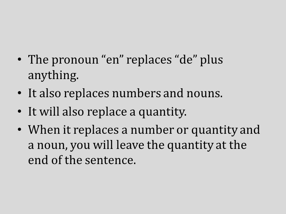 The pronoun en replaces de plus anything. It also replaces numbers and nouns. It will also replace a quantity. When it replaces a number or quantity a