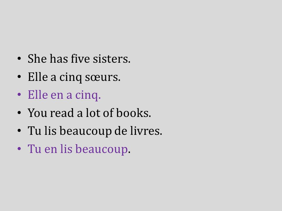 She has five sisters. Elle a cinq sœurs. Elle en a cinq. You read a lot of books. Tu lis beaucoup de livres. Tu en lis beaucoup.