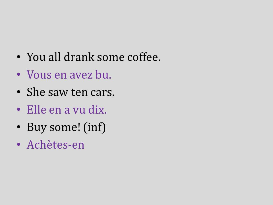 You all drank some coffee. Vous en avez bu. She saw ten cars. Elle en a vu dix. Buy some! (inf) Achètes-en
