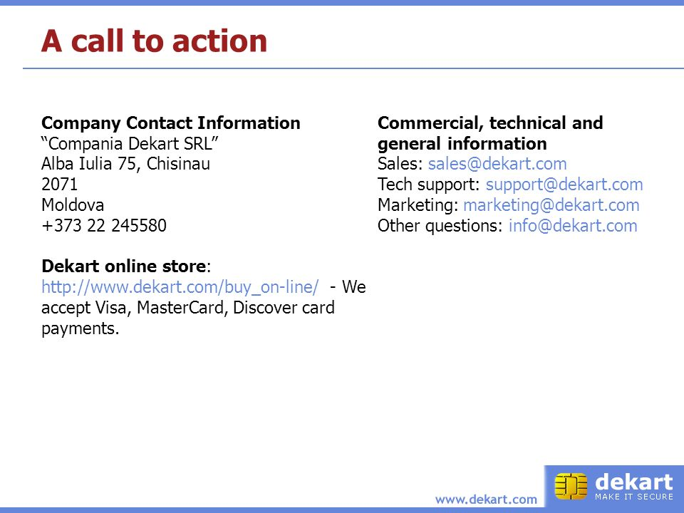 A call to action Company Contact Information Compania Dekart SRL Alba Iulia 75, Chisinau 2071 Moldova Dekart online store:   - We accept Visa, MasterCard, Discover card payments.