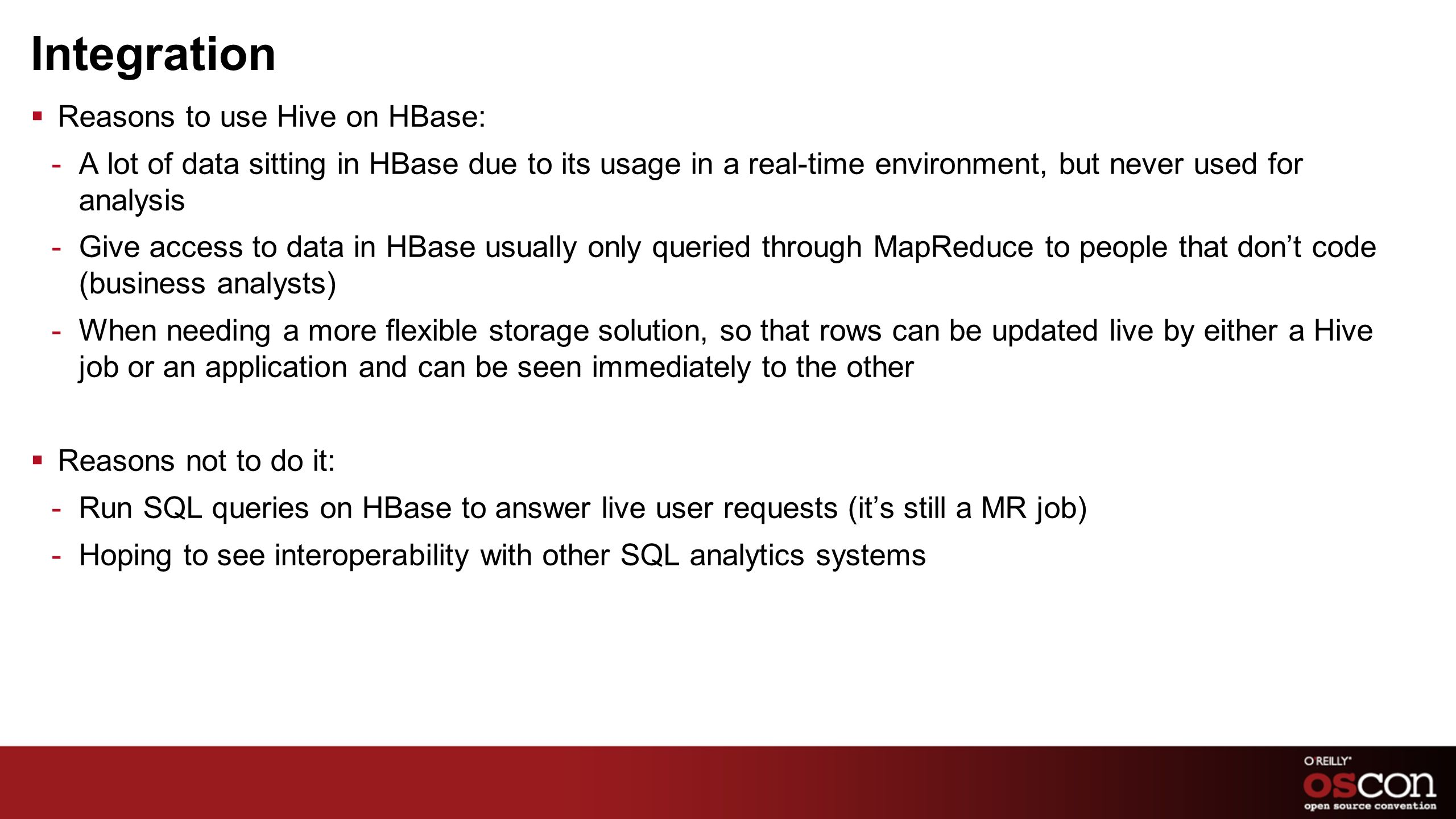 Integration Reasons to use Hive on HBase: -A lot of data sitting in HBase due to its usage in a real-time environment, but never used for analysis -Gi