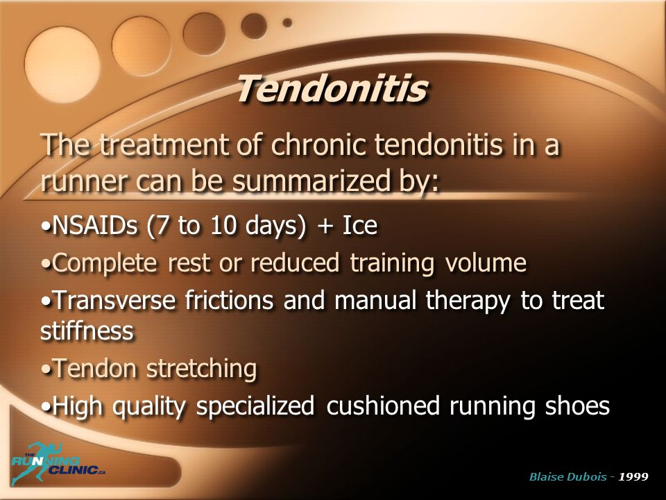 Tendonitis The treatment of chronic tendonitis in a runner can be summarized by: NSAIDs (7 to 10 days) + Ice Complete rest or reduced training volume Transverse frictions and manual therapy to treat stiffness Tendon stretching High quality specialized cushioned running shoes The treatment of chronic tendonitis in a runner can be summarized by: NSAIDs (7 to 10 days) + Ice Complete rest or reduced training volume Transverse frictions and manual therapy to treat stiffness Tendon stretching High quality specialized cushioned running shoes Blaise Dubois