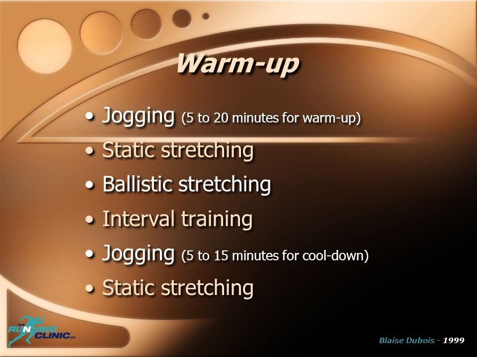 Warm-up Jogging (5 to 20 minutes for warm-up) Static stretching Ballistic stretching Interval training Jogging (5 to 15 minutes for cool-down) Static stretching Jogging (5 to 20 minutes for warm-up) Static stretching Ballistic stretching Interval training Jogging (5 to 15 minutes for cool-down) Static stretching Blaise Dubois - 1999
