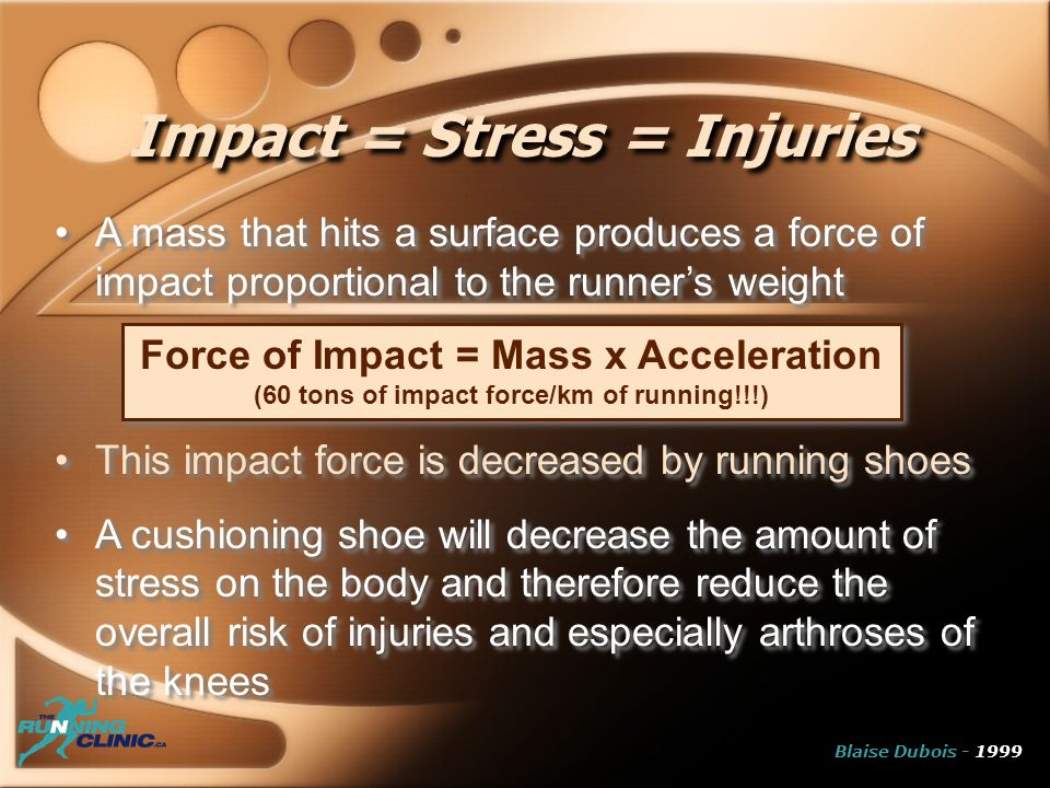 Impact = Stress = Injuries A mass that hits a surface produces a force of impact proportional to the runners weight This impact force is decreased by