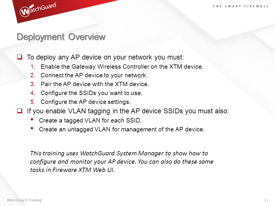 Deployment Overview To deploy any AP device on your network you must: 1.Enable the Gateway Wireless Controller on the XTM device. 2.Connect the AP dev