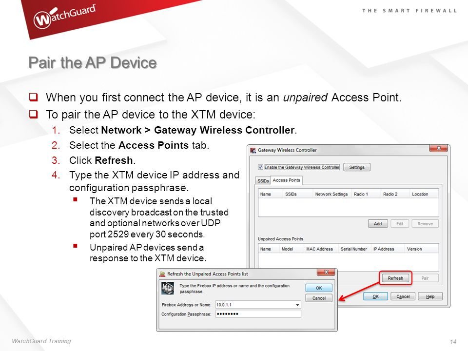 Pair the AP Device When you first connect the AP device, it is an unpaired Access Point. To pair the AP device to the XTM device: 1. Select Network >