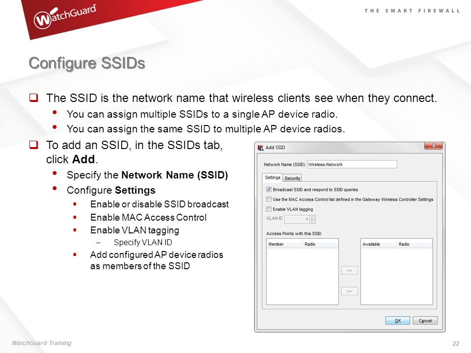 Configure SSIDs The SSID is the network name that wireless clients see when they connect. You can assign multiple SSIDs to a single AP device radio. Y