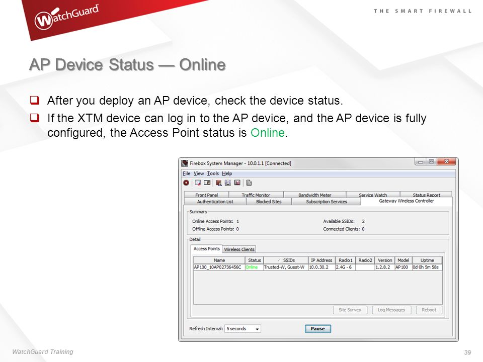 AP Device Status Online WatchGuard Training 39 After you deploy an AP device, check the device status. If the XTM device can log in to the AP device,