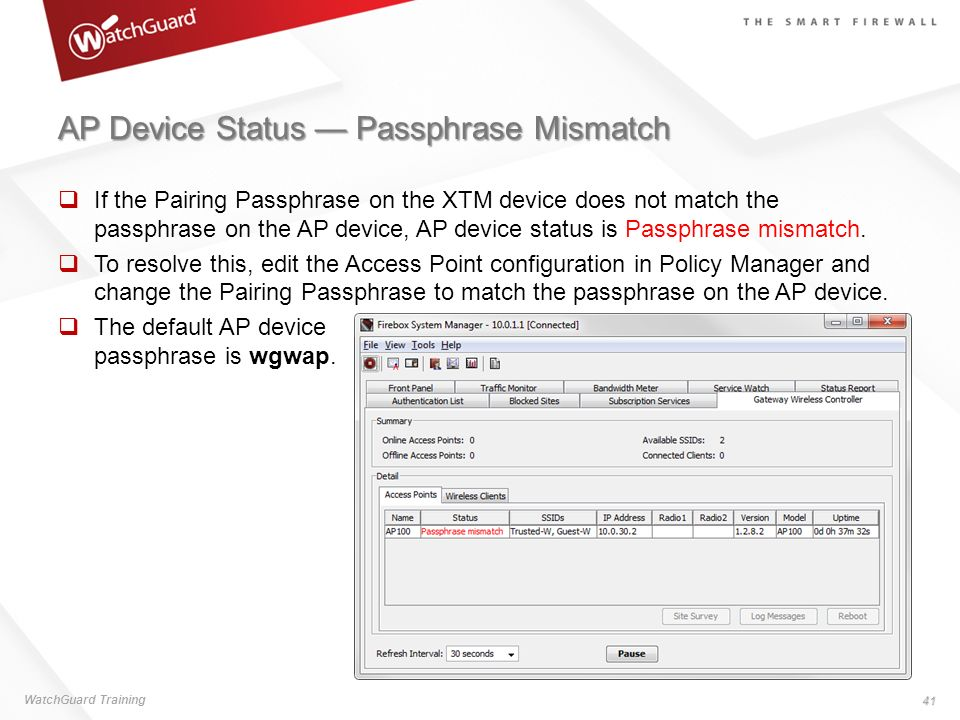 AP Device Status Passphrase Mismatch If the Pairing Passphrase on the XTM device does not match the passphrase on the AP device, AP device status is P