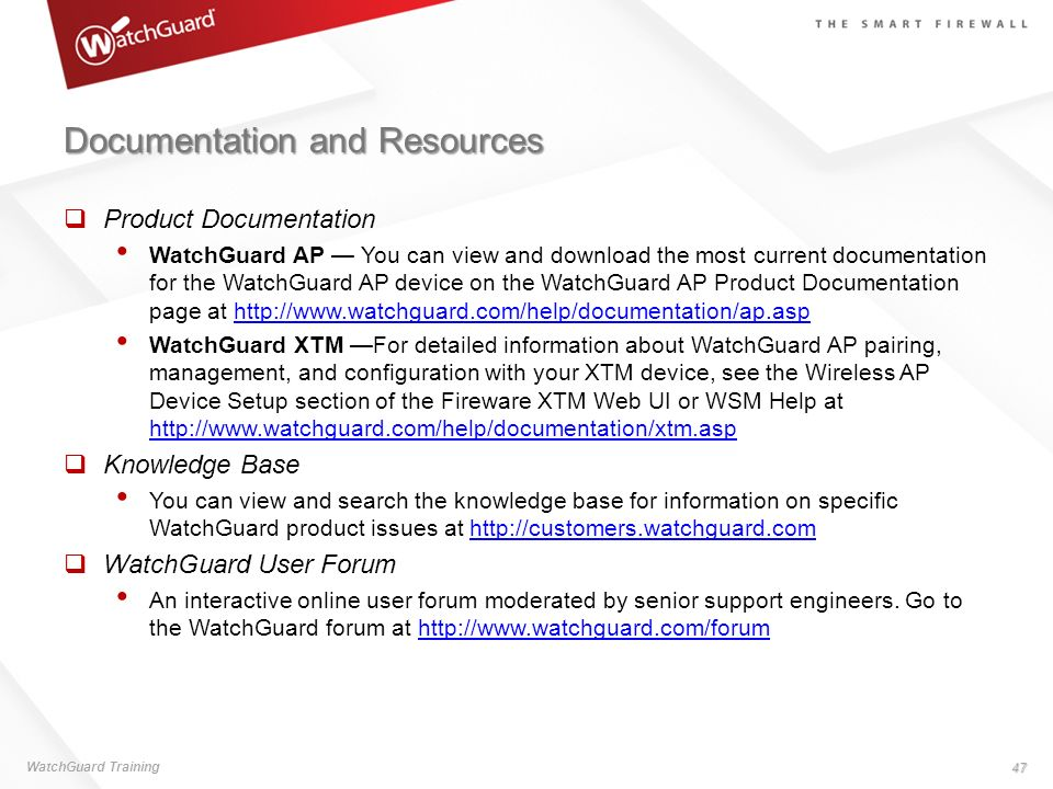 Documentation and Resources Product Documentation WatchGuard AP You can view and download the most current documentation for the WatchGuard AP device