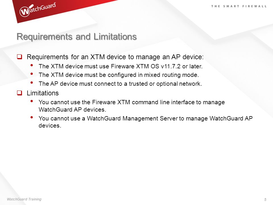 Requirements and Limitations Requirements for an XTM device to manage an AP device: The XTM device must use Fireware XTM OS v11.7.2 or later. The XTM